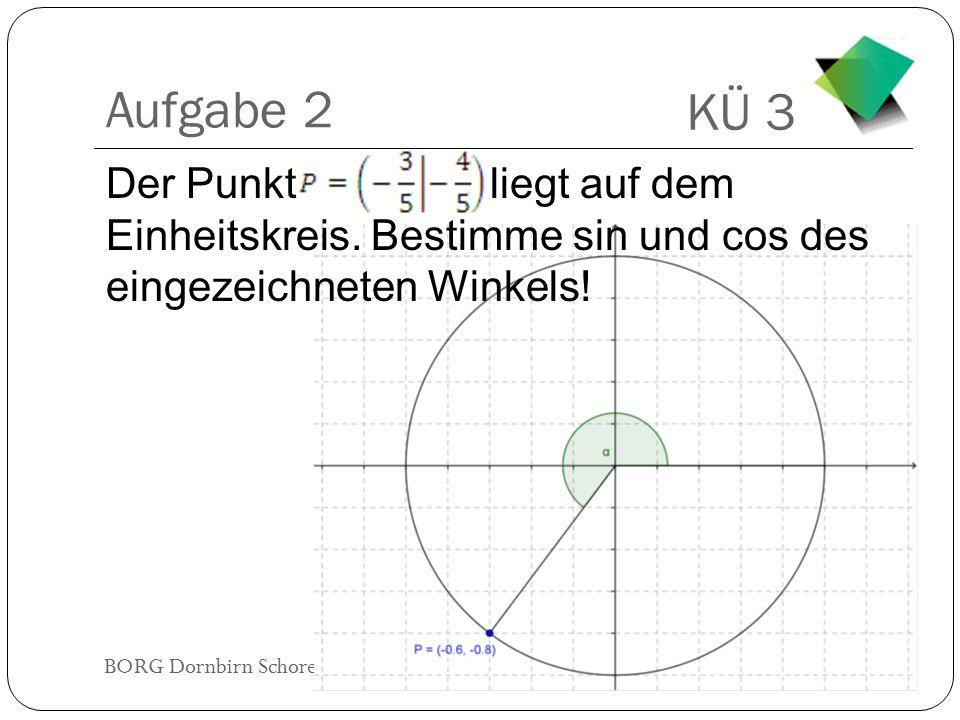 KÜ 3 BORG Dornbirn Schoren 8b2014/2015 Aufgabe 2 Der Punkt liegt auf dem Einheitskreis. Bestimme sin und cos des eingezeichneten Winkels!