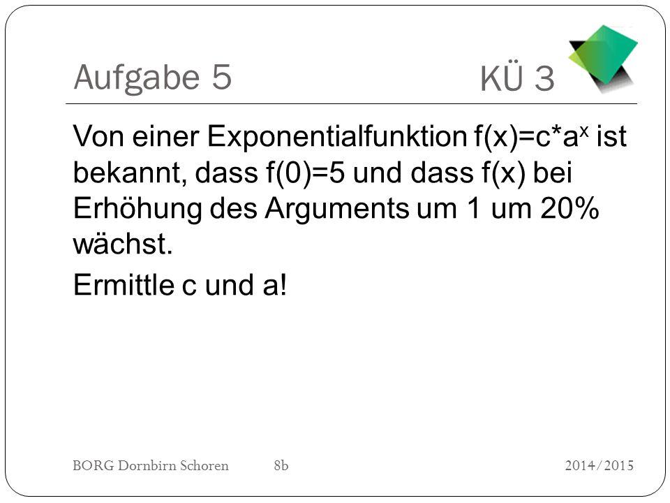 KÜ 3 BORG Dornbirn Schoren 8b2014/2015 Aufgabe 5 Von einer Exponentialfunktion f(x)=c*a x ist bekannt, dass f(0)=5 und dass f(x) bei Erhöhung des Argu