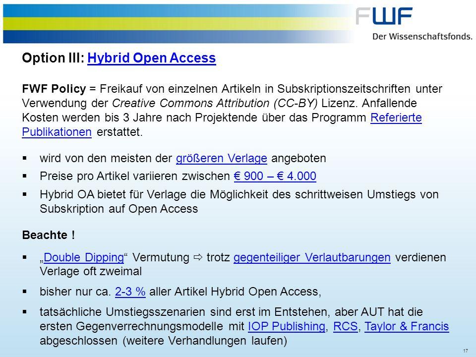 17 Option III: Hybrid Open AccessHybrid Open Access FWF Policy = Freikauf von einzelnen Artikeln in Subskriptionszeitschriften unter Verwendung der Cr
