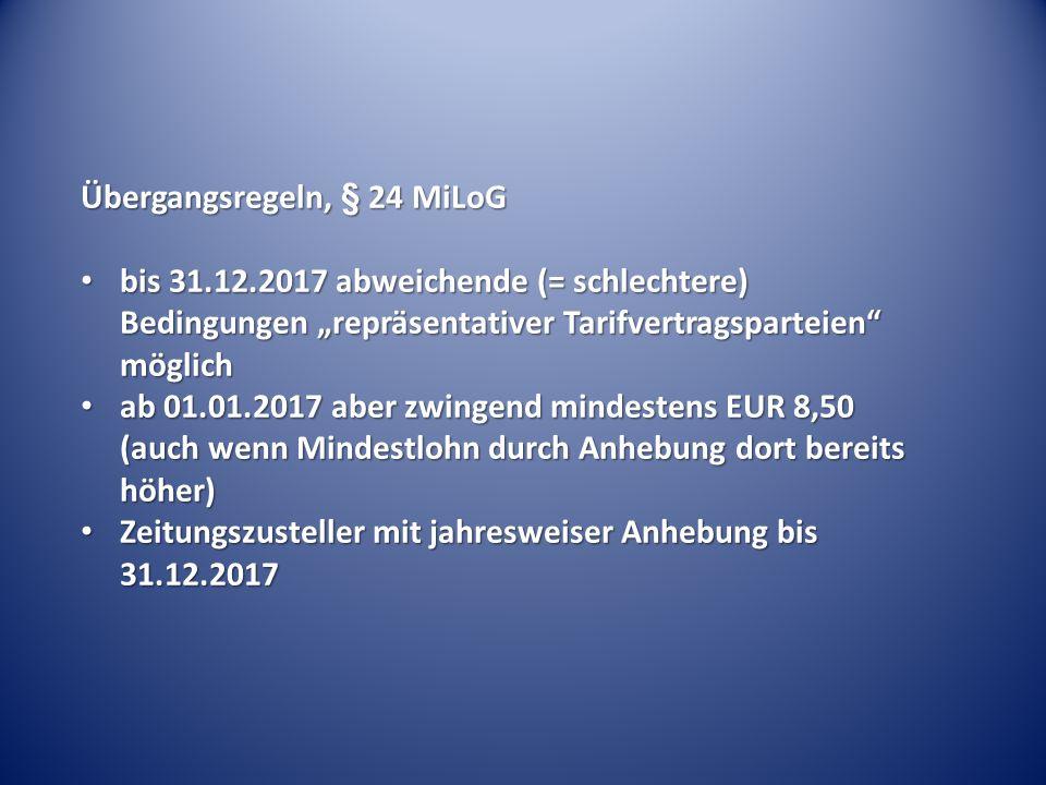 """Übergangsregeln, § 24 MiLoG bis 31.12.2017 abweichende (= schlechtere) Bedingungen """"repräsentativer Tarifvertragsparteien möglich bis 31.12.2017 abweichende (= schlechtere) Bedingungen """"repräsentativer Tarifvertragsparteien möglich ab 01.01.2017 aber zwingend mindestens EUR 8,50 (auch wenn Mindestlohn durch Anhebung dort bereits höher) ab 01.01.2017 aber zwingend mindestens EUR 8,50 (auch wenn Mindestlohn durch Anhebung dort bereits höher) Zeitungszusteller mit jahresweiser Anhebung bis 31.12.2017 Zeitungszusteller mit jahresweiser Anhebung bis 31.12.2017"""