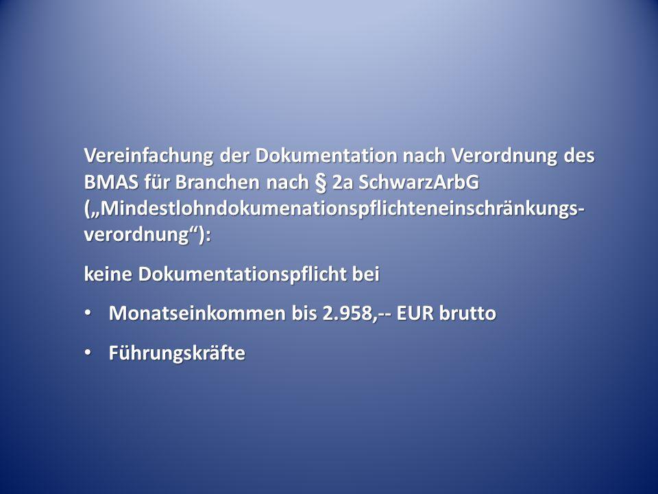 """Vereinfachung der Dokumentation nach Verordnung des BMAS für Branchen nach § 2a SchwarzArbG (""""Mindestlohndokumenationspflichteneinschränkungs- verordnung ): keine Dokumentationspflicht bei Monatseinkommen bis 2.958,-- EUR brutto Monatseinkommen bis 2.958,-- EUR brutto Führungskräfte Führungskräfte"""