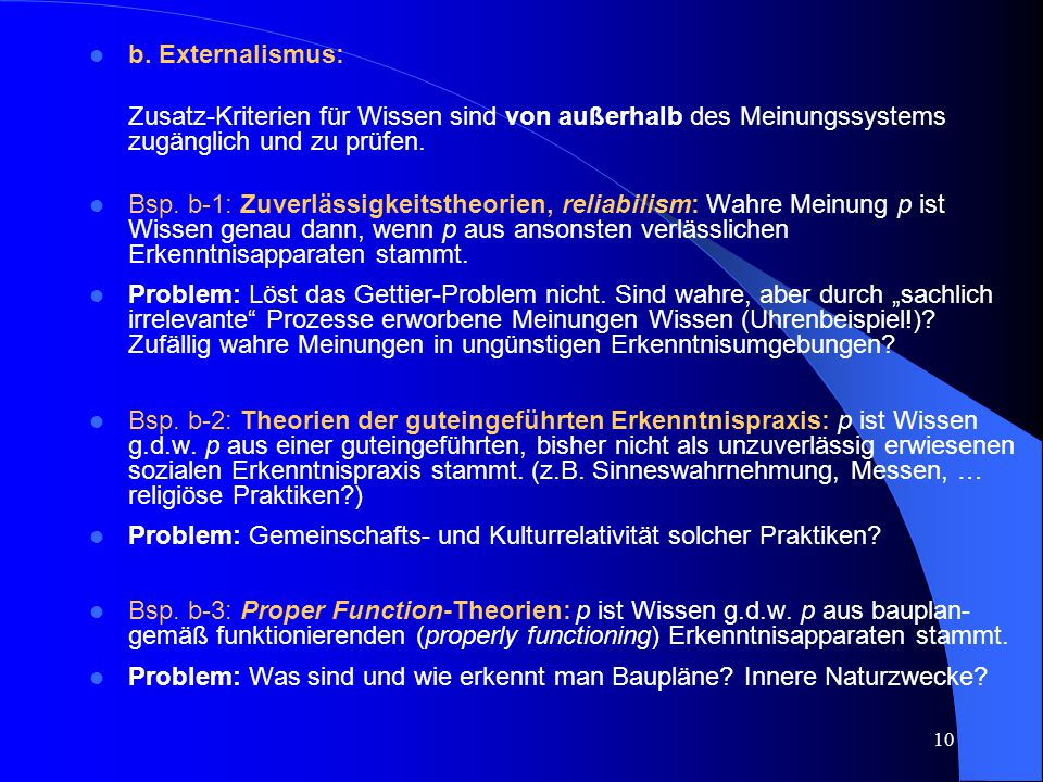 10 b. Externalismus: Zusatz-Kriterien für Wissen sind von außerhalb des Meinungssystems zugänglich und zu prüfen. Bsp. b-1: Zuverlässigkeitstheorien,