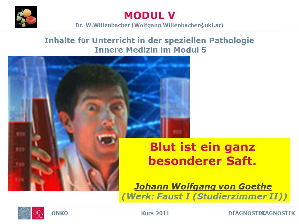 ONKO Kurs 2011 DIAGNOSTIK MODUL V Dr. W.Willenbacher (Wolfgang.Willenbacher@uki.at) Inhalte für Unterricht in der speziellen Pathologie Innere Medizin