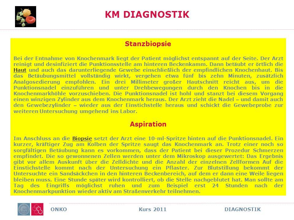 ONKO Kurs 2011 DIAGNOSTIK KM DIAGNOSTIK Stanzbiopsie Bei der Entnahme von Knochenmark liegt der Patient m ö glichst entspannt auf der Seite. Der Arzt