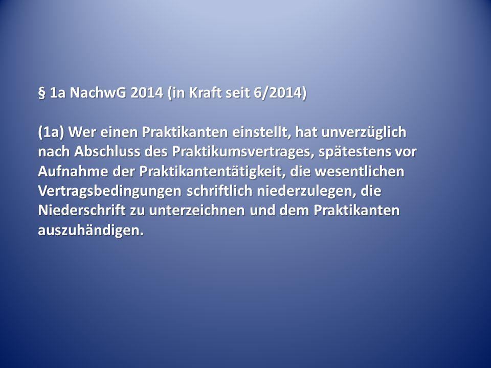 § 1a NachwG 2014 (in Kraft seit 6/2014) (1a) Wer einen Praktikanten einstellt, hat unverzüglich nach Abschluss des Praktikumsvertrages, spätestens vor