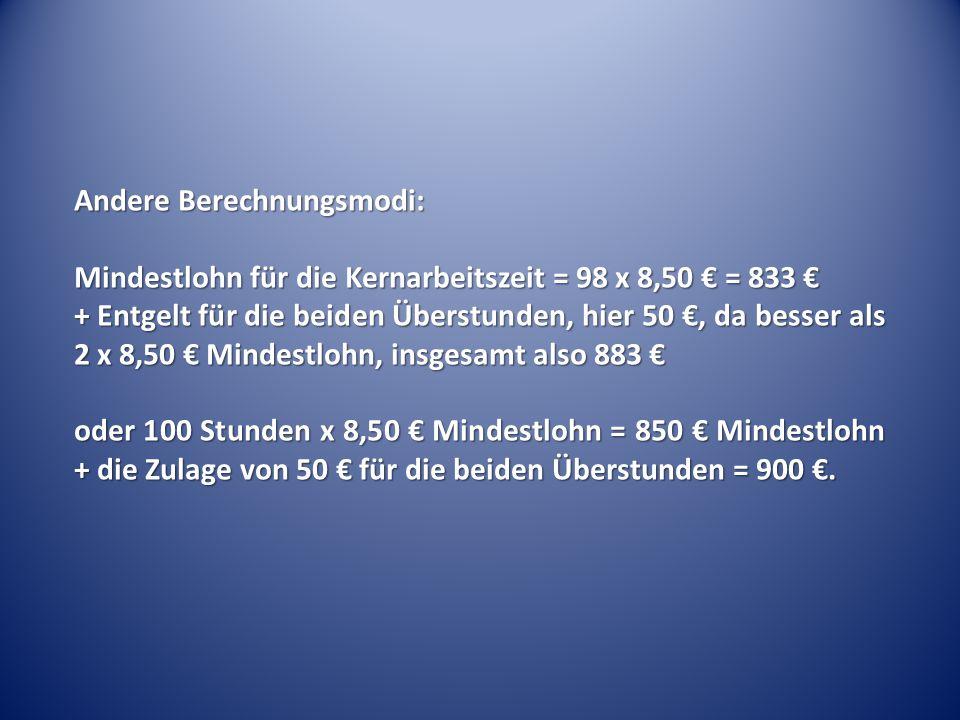Andere Berechnungsmodi: Mindestlohn für die Kernarbeitszeit = 98 x 8,50 € = 833 € + Entgelt für die beiden Überstunden, hier 50 €, da besser als 2 x 8,50 € Mindestlohn, insgesamt also 883 € oder 100 Stunden x 8,50 € Mindestlohn = 850 € Mindestlohn + die Zulage von 50 € für die beiden Überstunden = 900 €.
