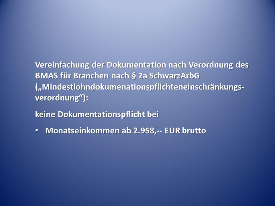 """Vereinfachung der Dokumentation nach Verordnung des BMAS für Branchen nach § 2a SchwarzArbG (""""Mindestlohndokumenationspflichteneinschränkungs- verordnung ): keine Dokumentationspflicht bei Monatseinkommen ab 2.958,-- EUR brutto Monatseinkommen ab 2.958,-- EUR brutto"""