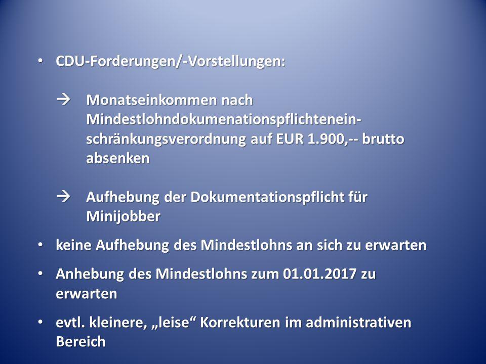 CDU-Forderungen/-Vorstellungen:  Monatseinkommen nach Mindestlohndokumenationspflichtenein- schränkungsverordnung auf EUR 1.900,-- brutto absenken  Aufhebung der Dokumentationspflicht für Minijobber CDU-Forderungen/-Vorstellungen:  Monatseinkommen nach Mindestlohndokumenationspflichtenein- schränkungsverordnung auf EUR 1.900,-- brutto absenken  Aufhebung der Dokumentationspflicht für Minijobber keine Aufhebung des Mindestlohns an sich zu erwarten keine Aufhebung des Mindestlohns an sich zu erwarten Anhebung des Mindestlohns zum 01.01.2017 zu erwarten Anhebung des Mindestlohns zum 01.01.2017 zu erwarten evtl.