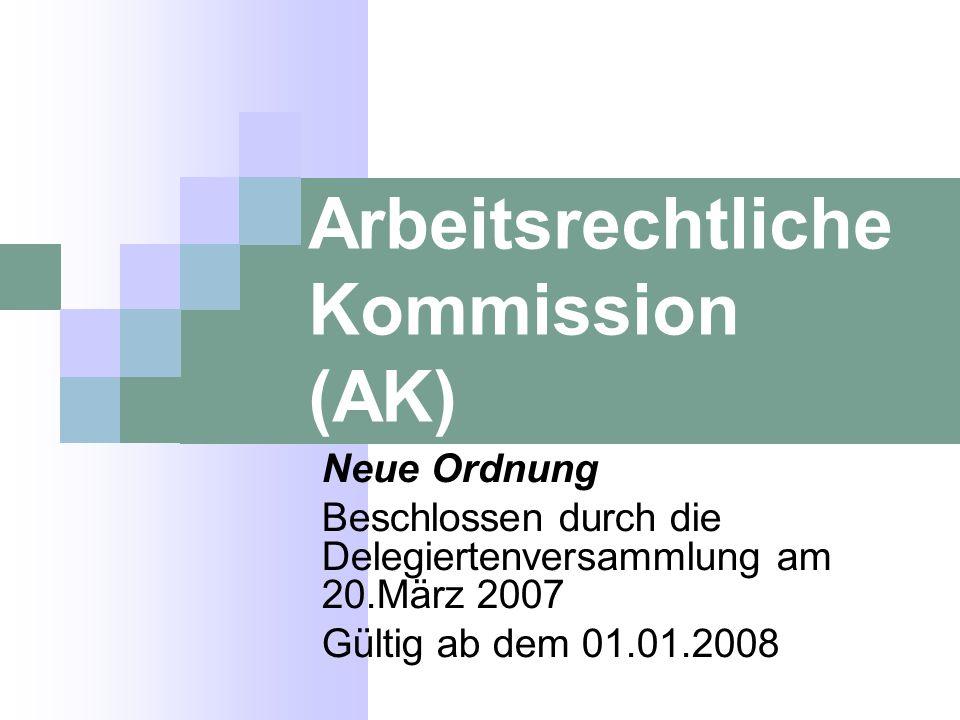 Arbeitsrechtliche Kommission (AK) Neue Ordnung Beschlossen durch die Delegiertenversammlung am 20.März 2007 Gültig ab dem 01.01.2008