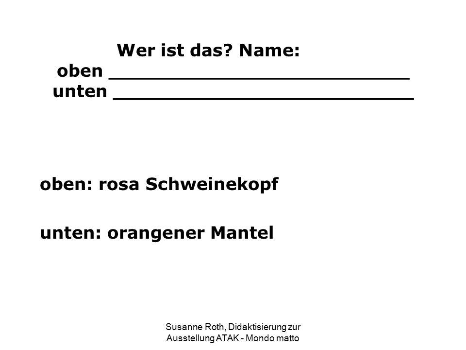 Wer ist das? Name: oben _________________________ unten _________________________ oben: rosa Schweinekopf unten: orangener Mantel Susanne Roth, Didakt
