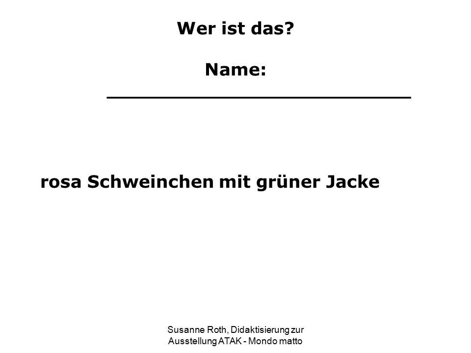 Wer ist das? Name: _________________________ rosa Schweinchen mit grüner Jacke Susanne Roth, Didaktisierung zur Ausstellung ATAK - Mondo matto