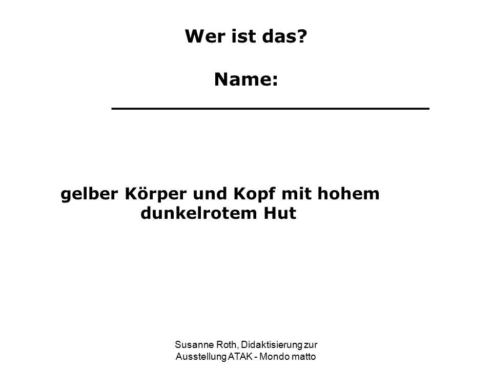 Wer ist das? Name: _________________________ gelber Körper und Kopf mit hohem dunkelrotem Hut Susanne Roth, Didaktisierung zur Ausstellung ATAK - Mond