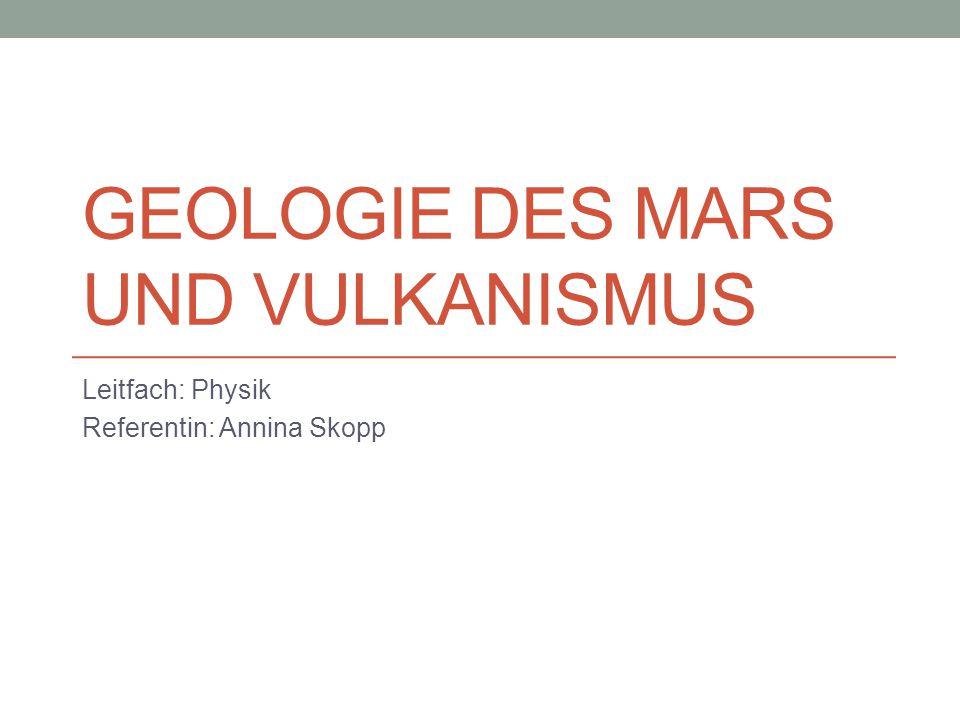 GEOLOGIE DES MARS UND VULKANISMUS Leitfach: Physik Referentin: Annina Skopp
