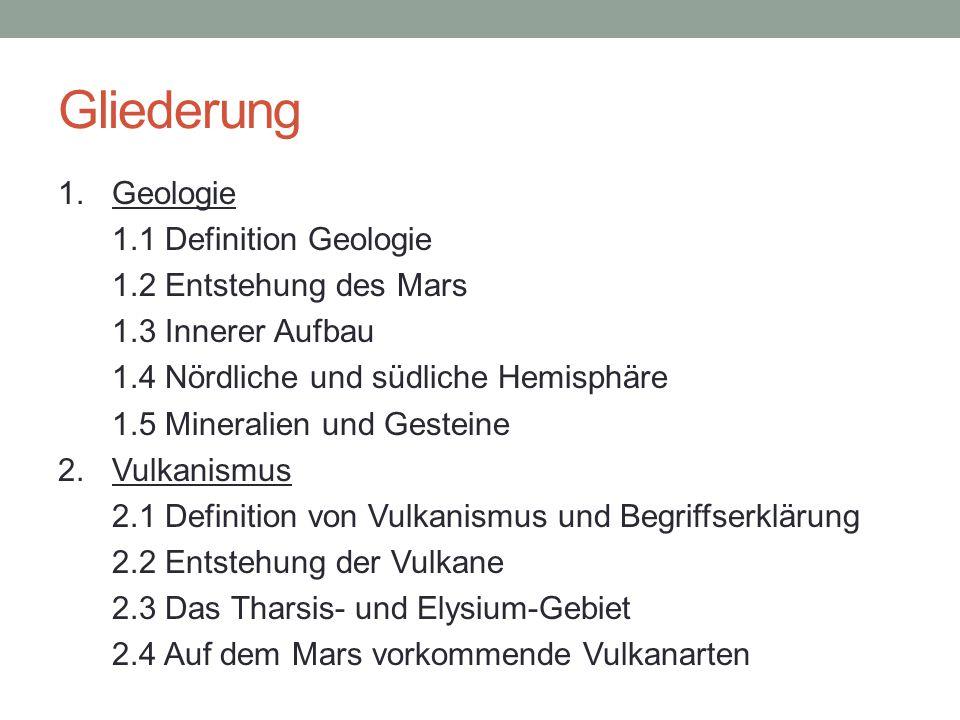 Gliederung 1. Geologie 1.1 Definition Geologie 1.2 Entstehung des Mars 1.3 Innerer Aufbau 1.4 Nördliche und südliche Hemisphäre 1.5 Mineralien und Ges