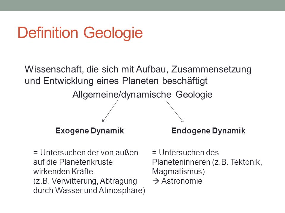 Definition Geologie Wissenschaft, die sich mit Aufbau, Zusammensetzung und Entwicklung eines Planeten beschäftigt Allgemeine/dynamische Geologie Exogene DynamikEndogene Dynamik = Untersuchen der von außen auf die Planetenkruste wirkenden Kräfte (z.B.