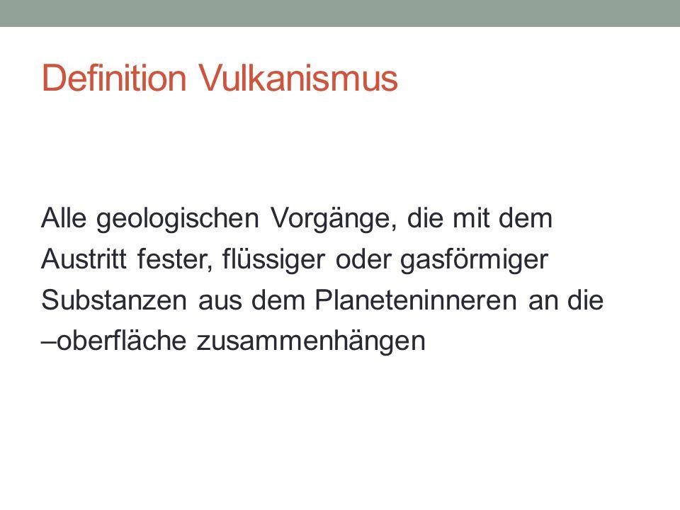 Definition Vulkanismus Alle geologischen Vorgänge, die mit dem Austritt fester, flüssiger oder gasförmiger Substanzen aus dem Planeteninneren an die –oberfläche zusammenhängen