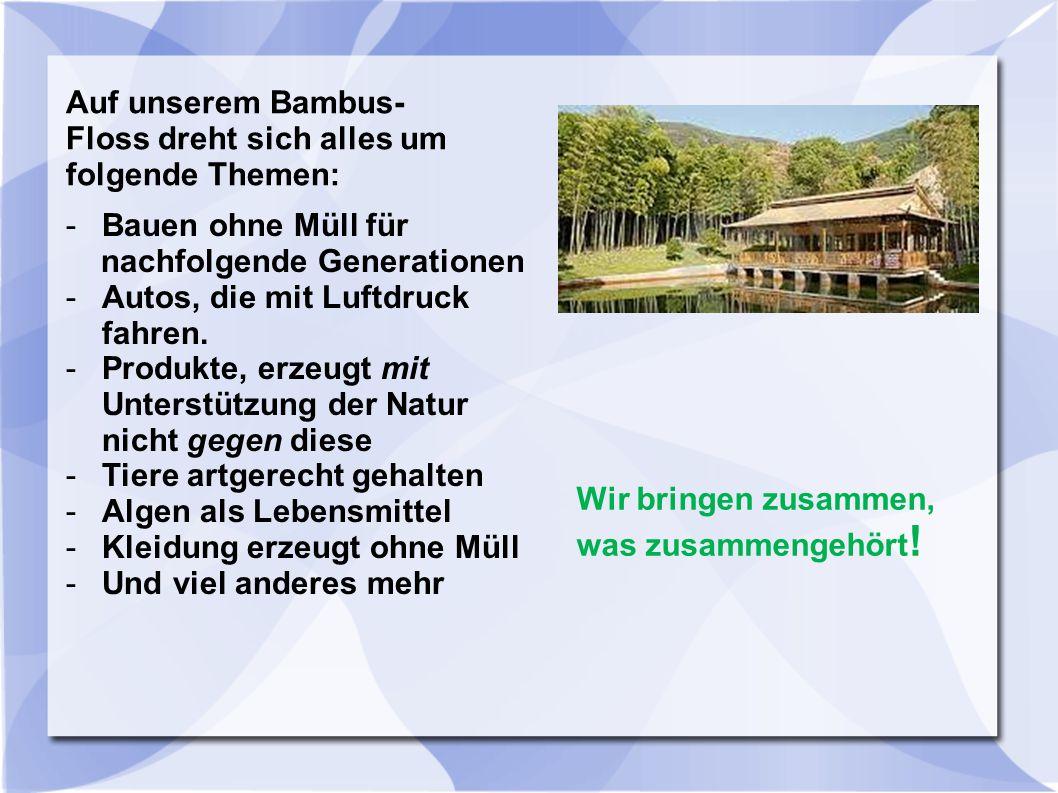 Auf unserem Bambus- Floss dreht sich alles um folgende Themen: -Bauen ohne Müll für nachfolgende Generationen -Autos, die mit Luftdruck fahren. -Produ