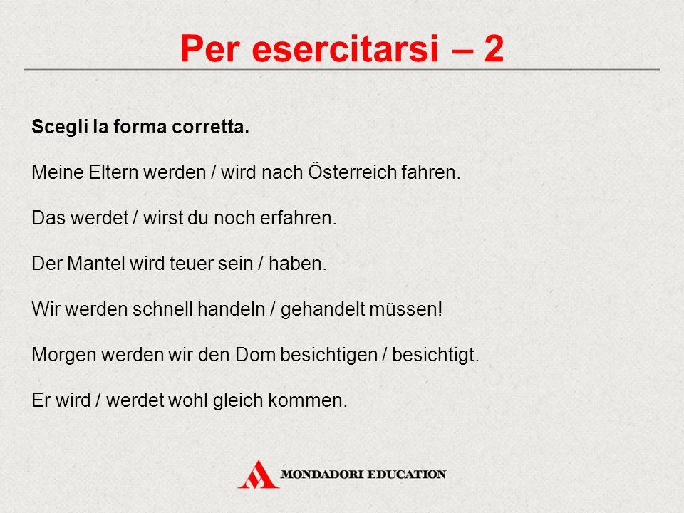 Per esercitarsi – 2 Scegli la forma corretta. Meine Eltern werden / wird nach Österreich fahren. Das werdet / wirst du noch erfahren. Der Mantel wird