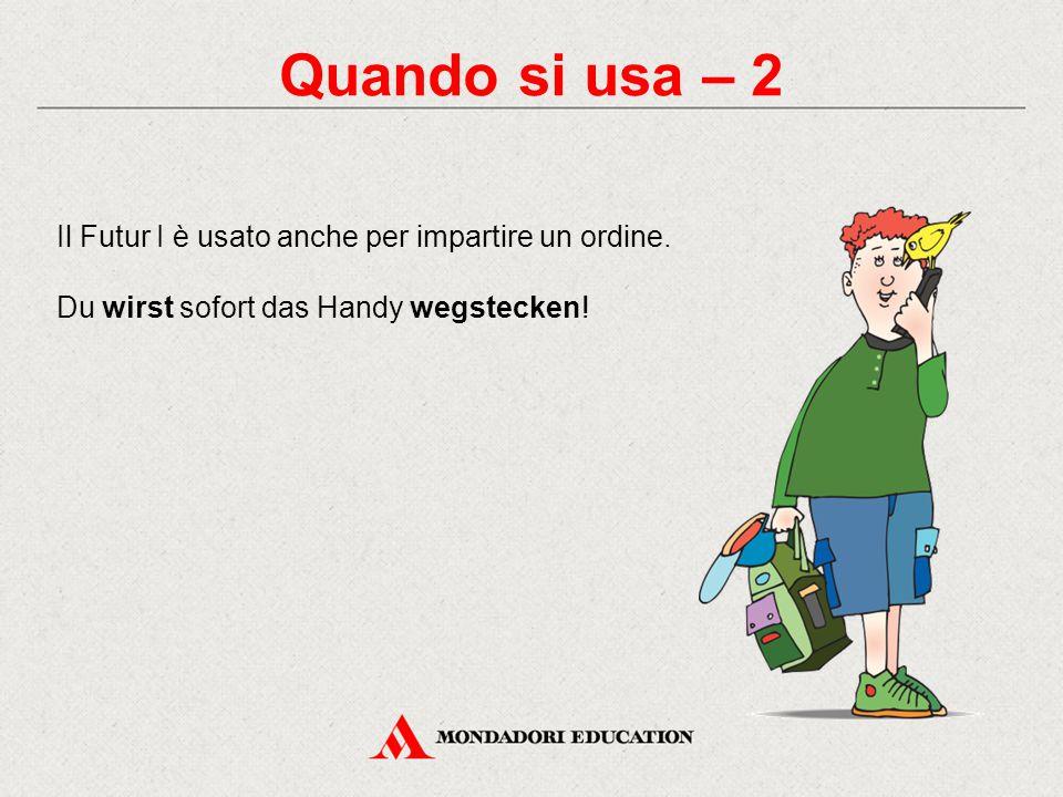 Quando si usa – 2 Il Futur I è usato anche per impartire un ordine. Du wirst sofort das Handy wegstecken!
