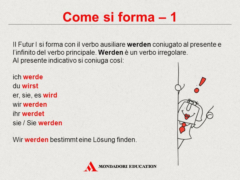 Come si forma – 1 Il Futur I si forma con il verbo ausiliare werden coniugato al presente e l'infinito del verbo principale. Werden è un verbo irregol