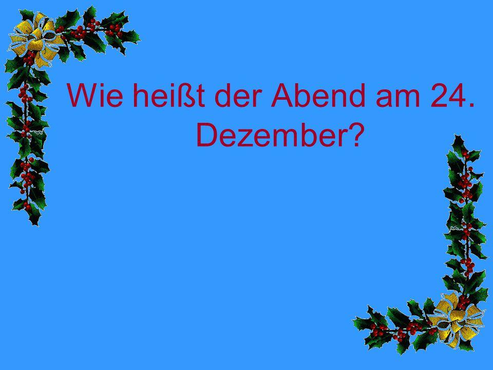 Wie heißt der Abend am 24. Dezember?