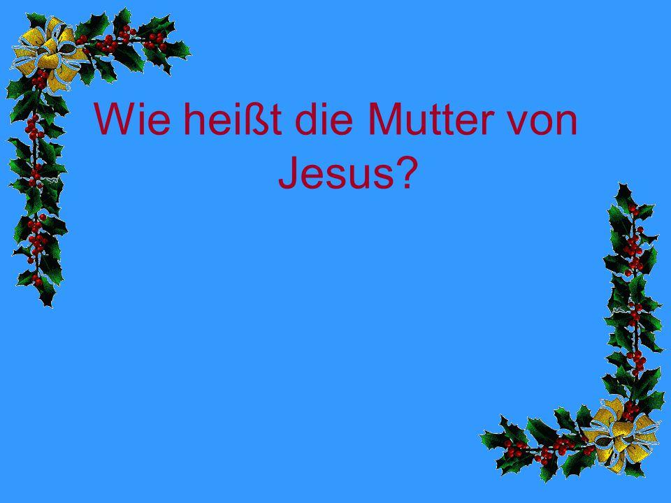 Wie heißt die Mutter von Jesus?