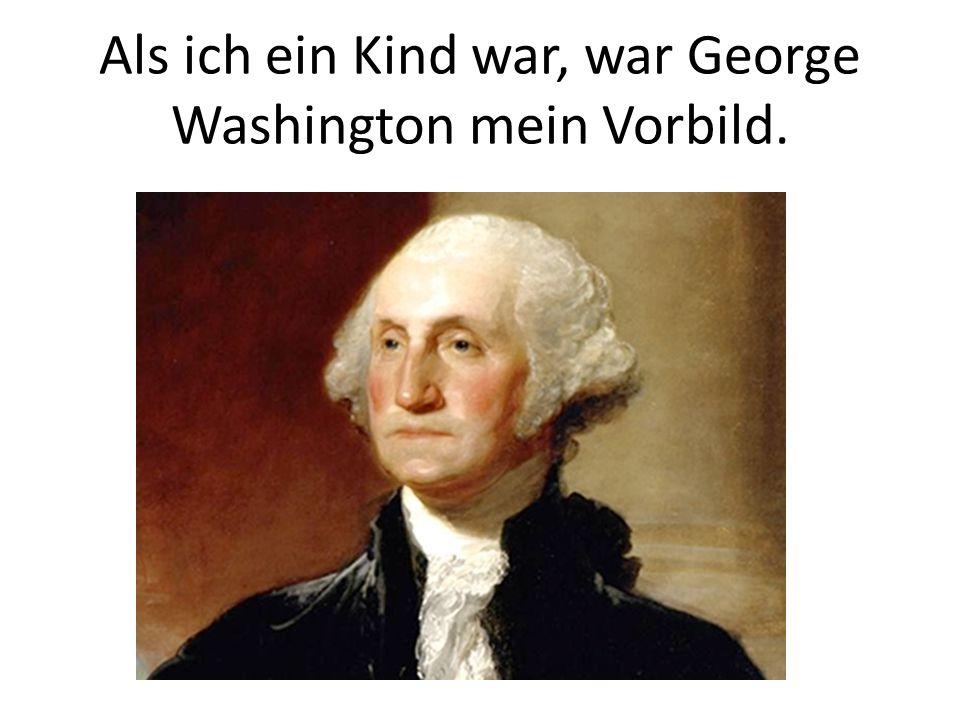 Als ich ein Kind war, war George Washington mein Vorbild.