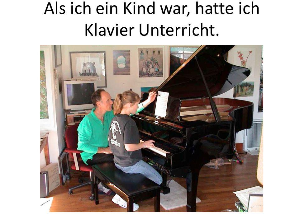 Als ich ein Kind war, hatte ich Klavier Unterricht.
