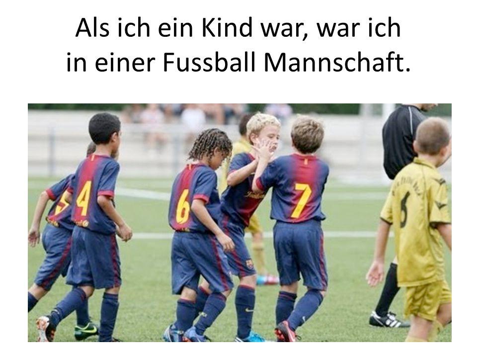 Als ich ein Kind war, war ich in einer Fussball Mannschaft.