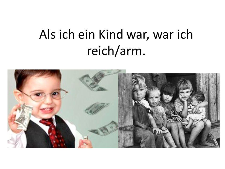 Als ich ein Kind war, war ich reich/arm.