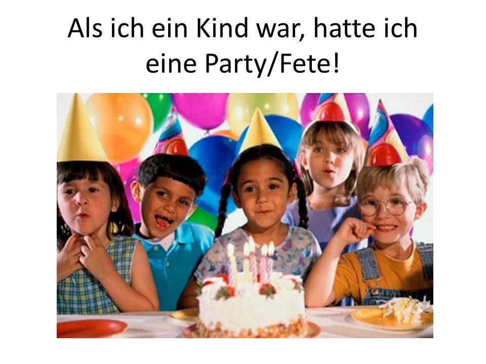 Als ich ein Kind war, hatte ich eine Party/Fete!