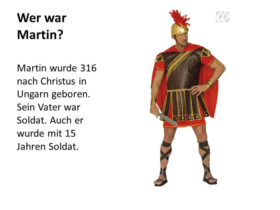 Wer war Martin? Martin wurde 316 nach Christus in Ungarn geboren. Sein Vater war Soldat. Auch er wurde mit 15 Jahren Soldat.