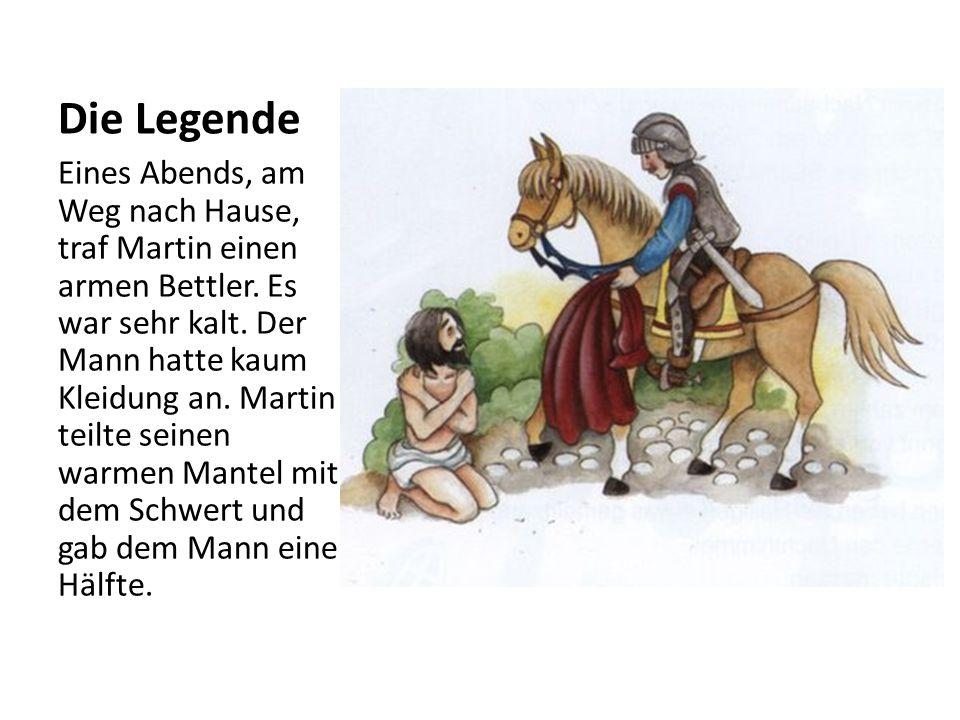 Die Legende Eines Abends, am Weg nach Hause, traf Martin einen armen Bettler. Es war sehr kalt. Der Mann hatte kaum Kleidung an. Martin teilte seinen
