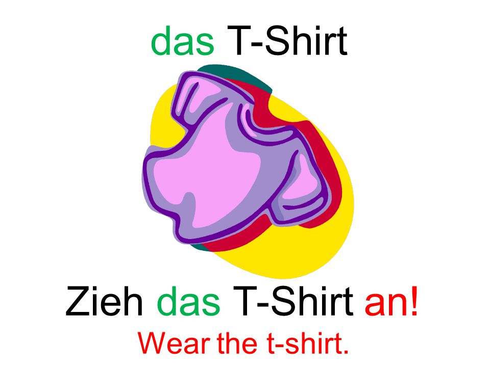 Zieh das T-Shirt an! Wear the t-shirt. das T-Shirt
