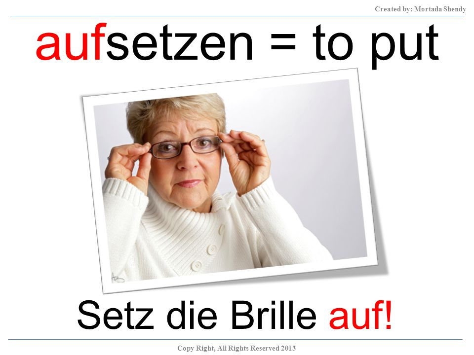 aufsetzen = to put on Setz die Brille auf! Copy Right, All Rights Reserved 2013 Created by: Mortada Shendy