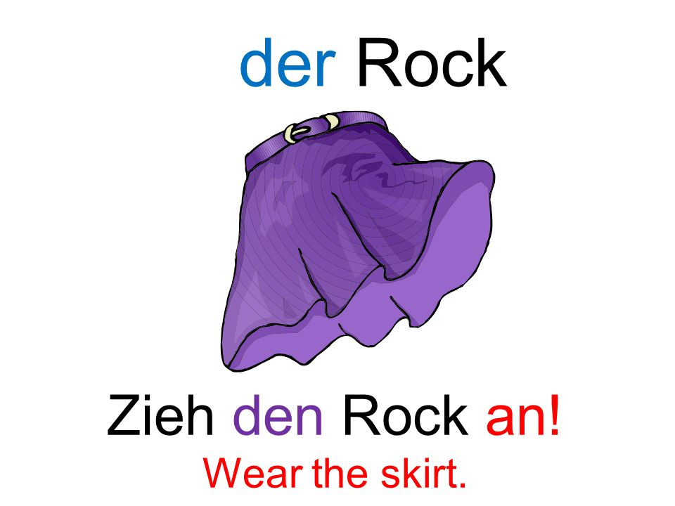 Zieh den Rock an! Wear the skirt. der Rock