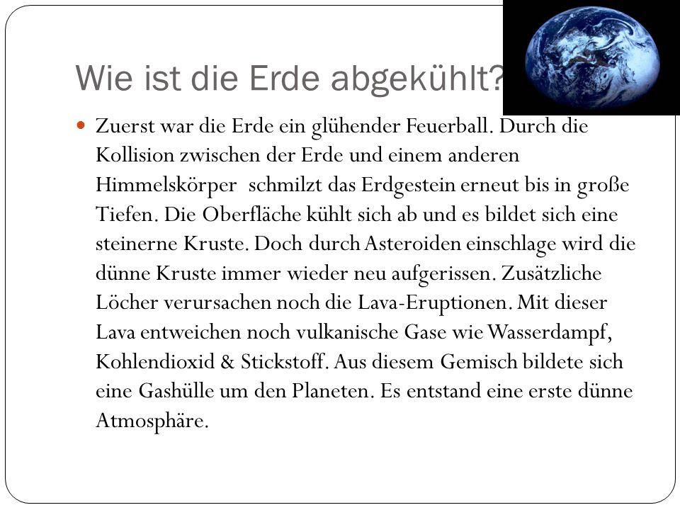 Wie ist die Erde abgekühlt? Zuerst war die Erde ein glühender Feuerball. Durch die Kollision zwischen der Erde und einem anderen Himmelskörper schmilz