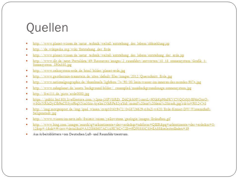 Quellen http://www.planet-wissen.de/natur_technik/weltall/entstehung_des_lebens/abkuehlung.jsp http://de.wikipedia.org/wiki/Entstehung_der_Erde http:/