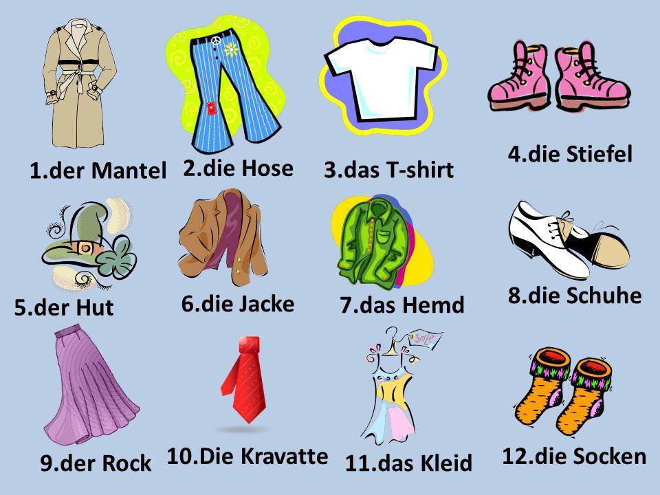 9.der Rock 1.der Mantel 5.der Hut 6.die Jacke 2.die Hose 10.Die Kravatte 3.das T-shirt 11.das Kleid 7.das Hemd 4.die Stiefel 12.die Socken 8.die Schuh