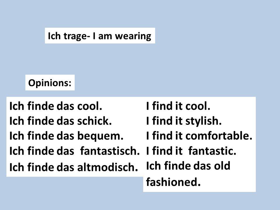 Ich trage- I am wearing Opinions: Ich finde das cool. Ich finde das schick. Ich finde das bequem. Ich finde das fantastisch. Ich finde das altmodisch.
