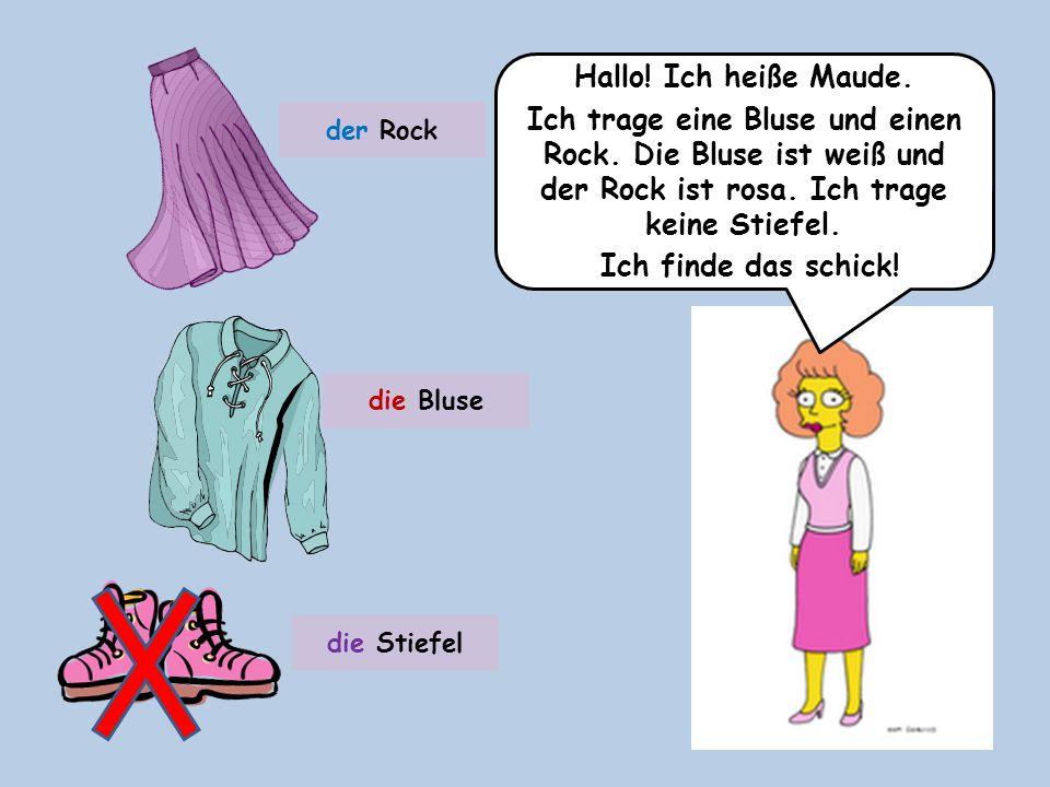 Hallo! Ich heiße Maude. Ich trage eine Bluse und einen Rock. Die Bluse ist weiß und der Rock ist rosa. Ich trage keine Stiefel. Ich finde das schick!