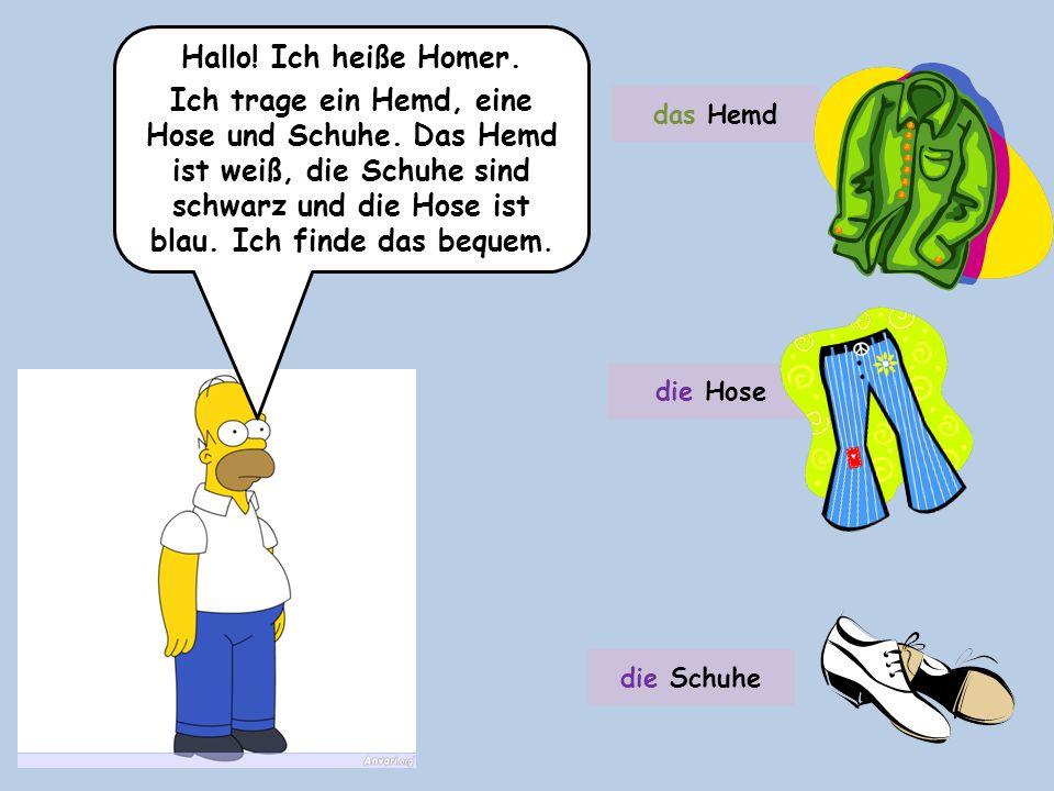 Hallo! Ich heiße Homer. Ich trage ein Hemd, eine Hose und Schuhe. Das Hemd ist weiß, die Schuhe sind schwarz und die Hose ist blau. Ich finde das bequ