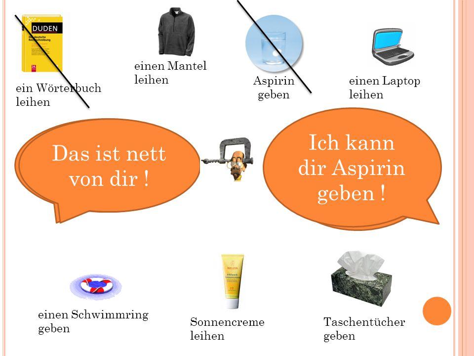 Kannst du mir helfen ? Ja, natürlich ! Ich kann dir Aspirin geben ! ein Wörterbuch leihen Sonnencreme leihen Aspirin geben einen Schwimmring geben Tas