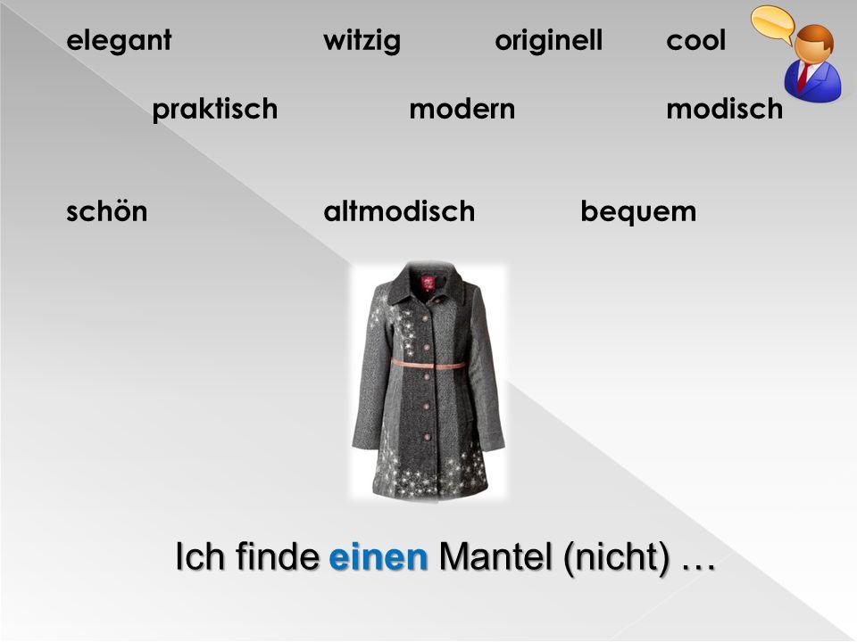 elegantwitzigoriginellcool praktischmodernmodisch schönaltmodischbequem Ich finde einen Mantel (nicht) …