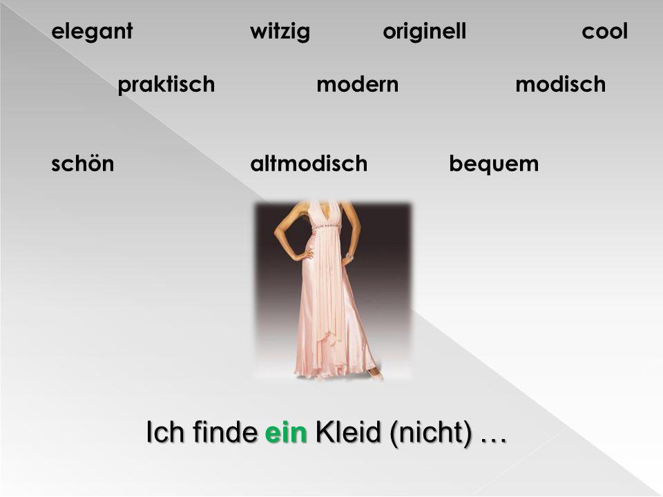 elegantwitzigoriginellcool praktischmodernmodisch schönaltmodischbequem Ich finde ein Kleid (nicht) …