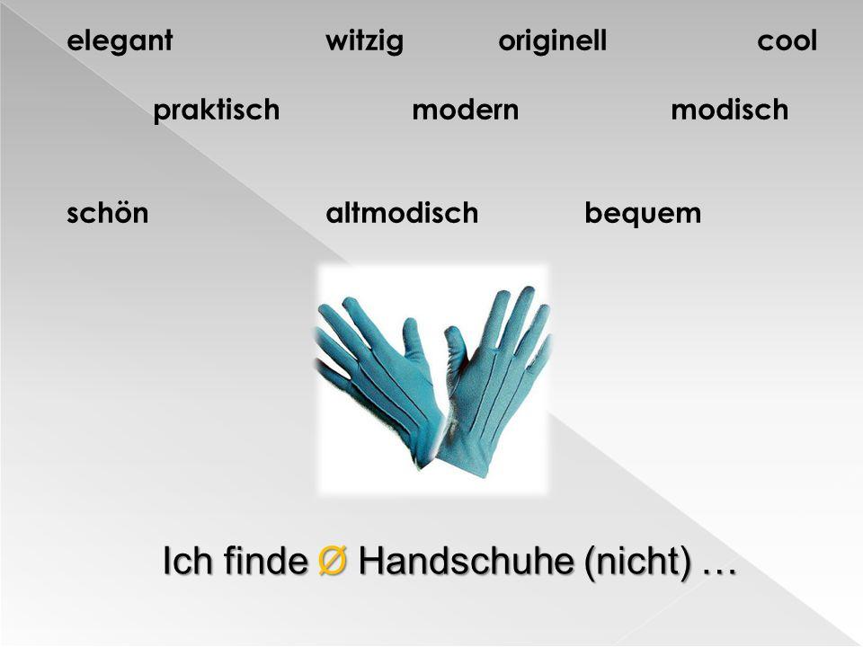 elegantwitzigoriginellcool praktischmodernmodisch schönaltmodischbequem Ich finde Ø Handschuhe (nicht) …