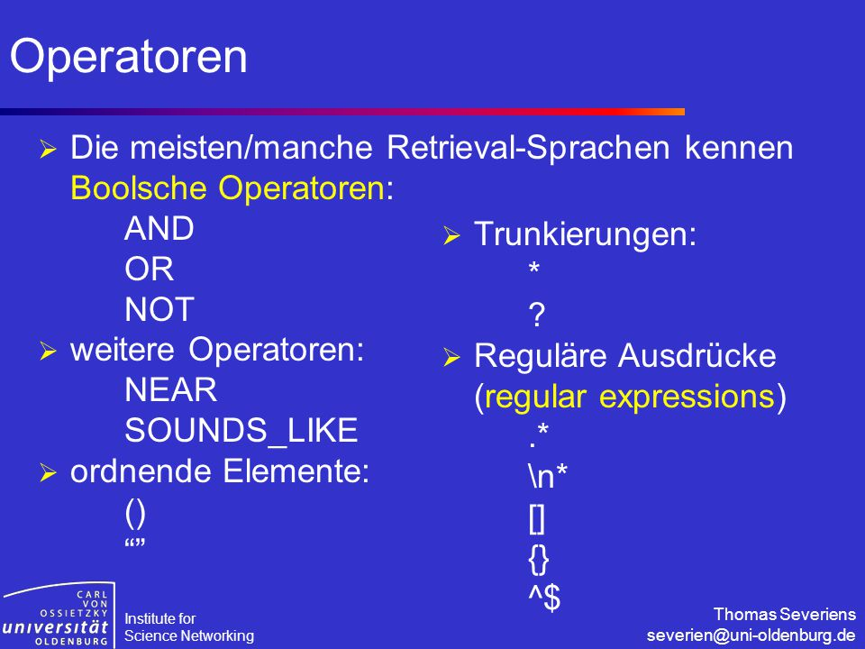 Institute for Science Networking Thomas Severiens severien@uni-oldenburg.de Operatoren  Die meisten/manche Retrieval-Sprachen kennen Boolsche Operatoren: AND OR NOT  weitere Operatoren: NEAR SOUNDS_LIKE  ordnende Elemente: ()  Trunkierungen: * .