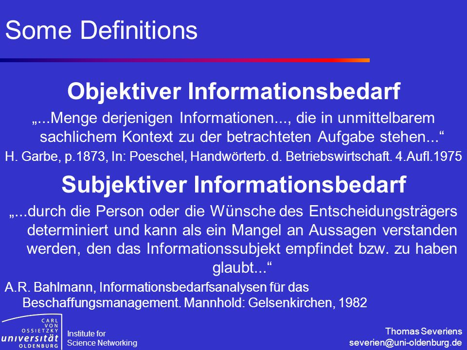 "Institute for Science Networking Thomas Severiens severien@uni-oldenburg.de Some Definitions Objektiver Informationsbedarf ""...Menge derjenigen Informationen..., die in unmittelbarem sachlichem Kontext zu der betrachteten Aufgabe stehen... H."