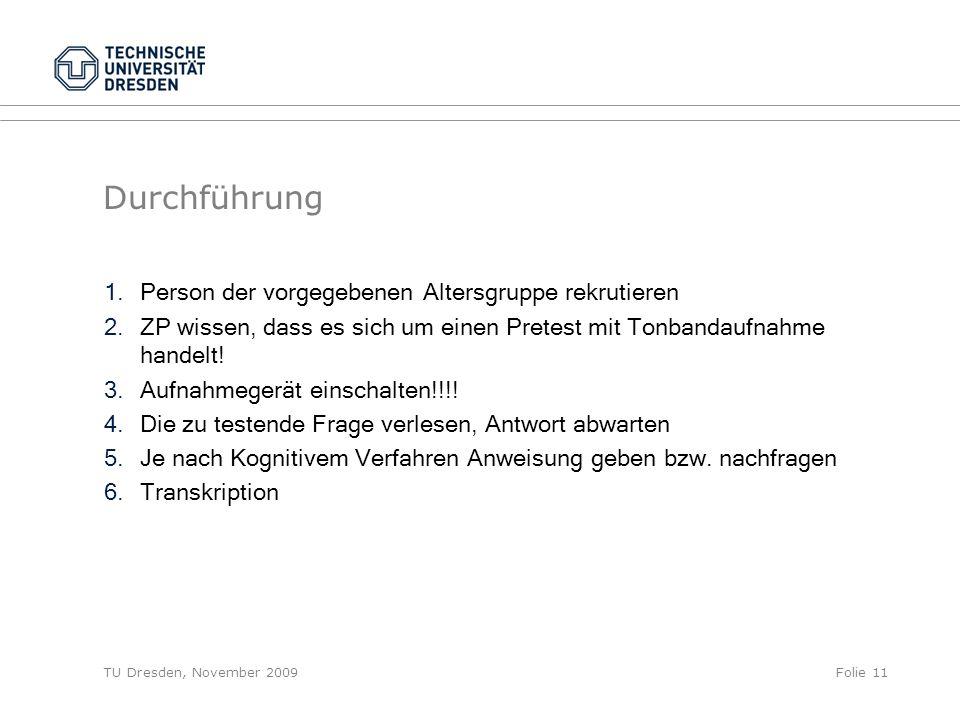 TU Dresden, November 2009Folie 11 Durchführung 1.Person der vorgegebenen Altersgruppe rekrutieren 2.ZP wissen, dass es sich um einen Pretest mit Tonbandaufnahme handelt.