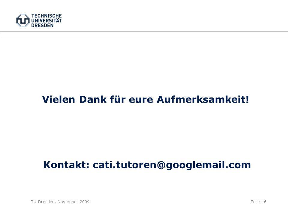 TU Dresden, November 2009Folie 16 Vielen Dank für eure Aufmerksamkeit! Kontakt: cati.tutoren@googlemail.com